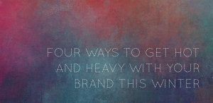 Business Betties | Four Ways to Get Hot and Heavy With Your Brand This Winter